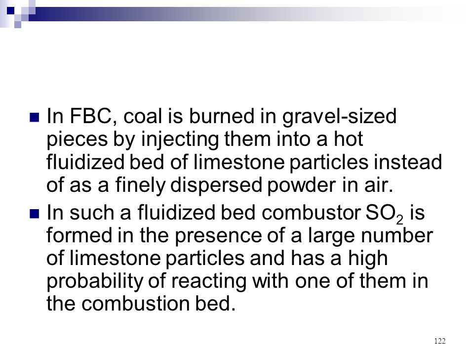 In FBC, coal is burned in gravel-sized pieces by injecting them into a hot fluidized bed of limestone particles instead of as a finely dispersed powder in air.