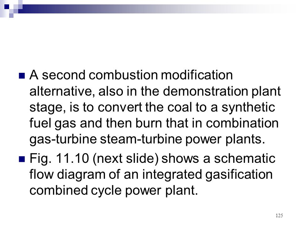 A second combustion modification alternative, also in the demonstration plant stage, is to convert the coal to a synthetic fuel gas and then burn that in combination gas-turbine steam-turbine power plants.