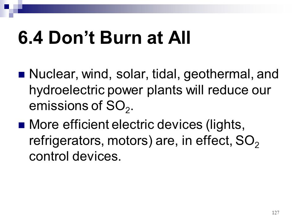 6.4 Don't Burn at All Nuclear, wind, solar, tidal, geothermal, and hydroelectric power plants will reduce our emissions of SO2.