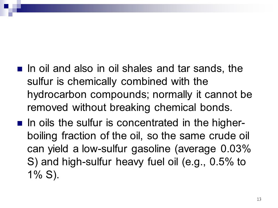 In oil and also in oil shales and tar sands, the sulfur is chemically combined with the hydrocarbon compounds; normally it cannot be removed without breaking chemical bonds.