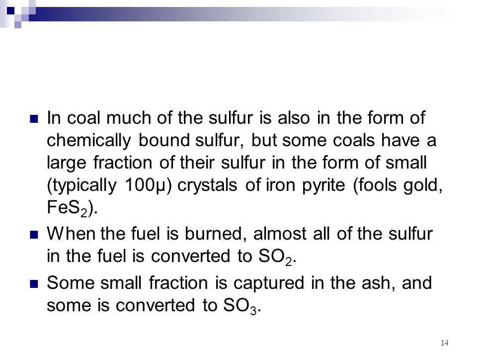 In coal much of the sulfur is also in the form of chemically bound sulfur, but some coals have a large fraction of their sulfur in the form of small (typically 100µ) crystals of iron pyrite (fools gold, FeS2).