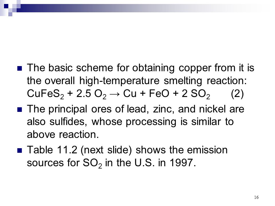 The basic scheme for obtaining copper from it is the overall high-temperature smelting reaction: CuFeS2 + 2.5 O2 → Cu + FeO + 2 SO2 (2)