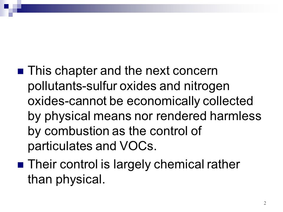 This chapter and the next concern pollutants-sulfur oxides and nitrogen oxides-cannot be economically collected by physical means nor rendered harmless by combustion as the control of particulates and VOCs.
