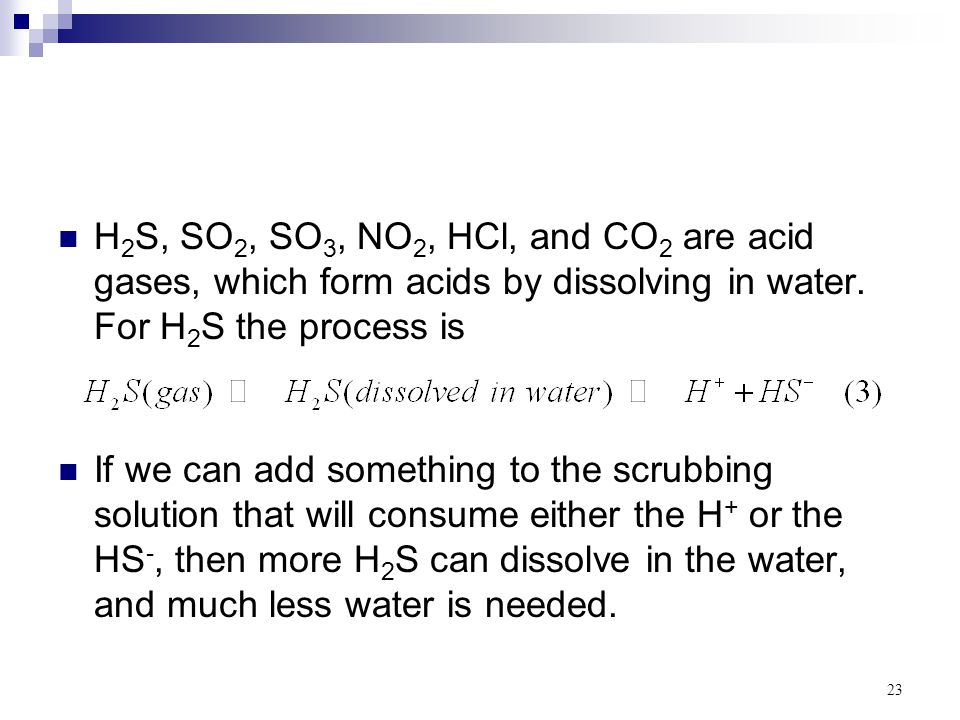 H2S, SO2, SO3, NO2, HCl, and CO2 are acid gases, which form acids by dissolving in water. For H2S the process is