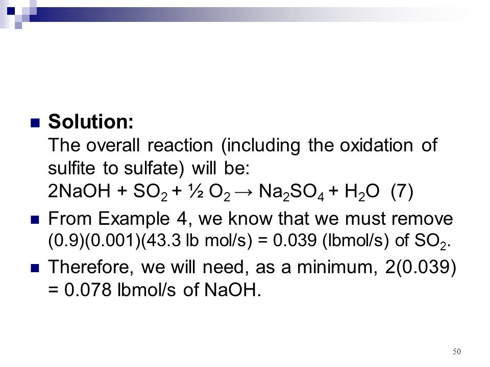 Solution: The overall reaction (including the oxidation of sulfite to sulfate) will be: 2NaOH + SO2 + ½ O2 → Na2SO4 + H2O (7)
