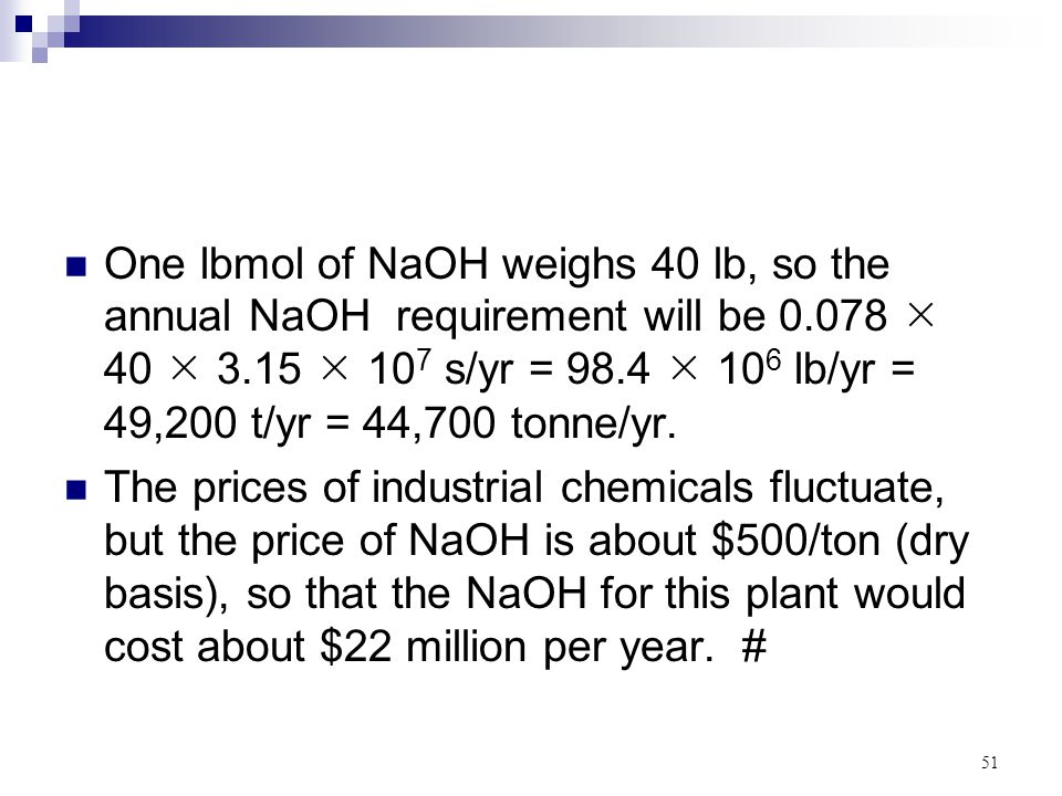 One lbmol of NaOH weighs 40 lb, so the annual NaOH requirement will be 0.078  40  3.15  107 s/yr = 98.4  106 lb/yr = 49,200 t/yr = 44,700 tonne/yr.