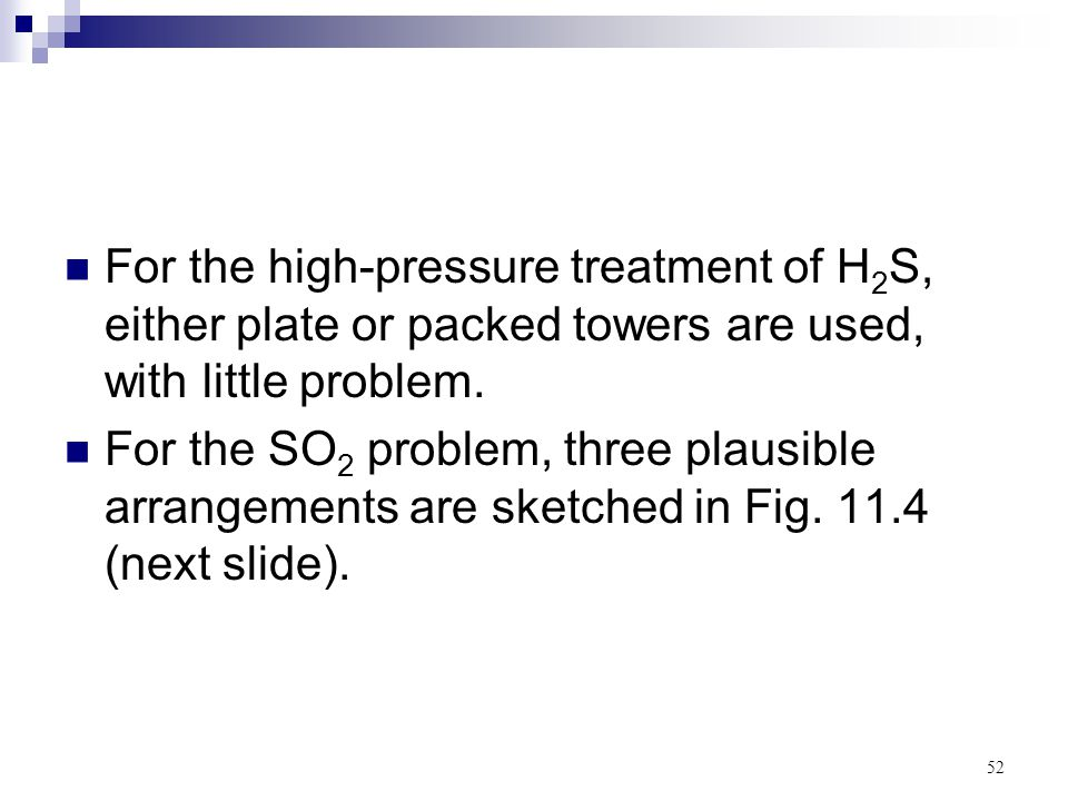 For the high-pressure treatment of H2S, either plate or packed towers are used, with little problem.