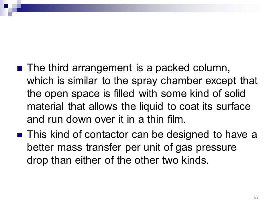 The third arrangement is a packed column, which is similar to the spray chamber except that the open space is filled with some kind of solid material that allows the liquid to coat its surface and run down over it in a thin film.