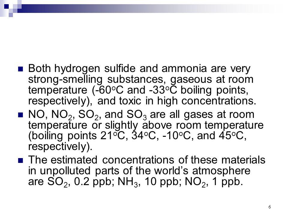 Both hydrogen sulfide and ammonia are very strong-smelling substances, gaseous at room temperature (-60oC and -33oC boiling points, respectively), and toxic in high concentrations.