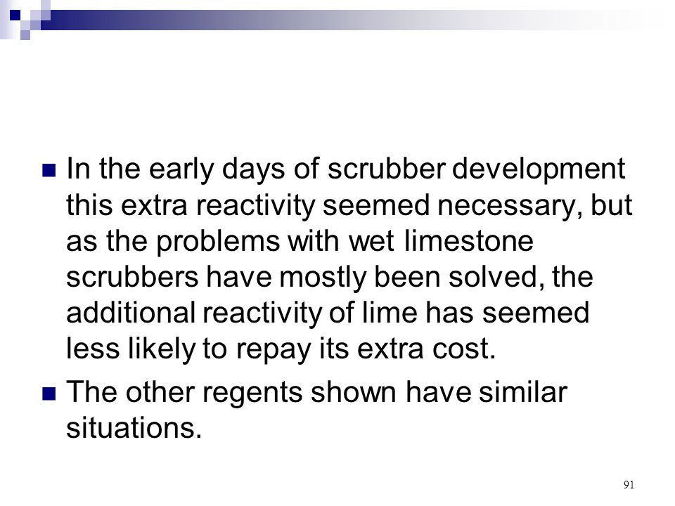 In the early days of scrubber development this extra reactivity seemed necessary, but as the problems with wet limestone scrubbers have mostly been solved, the additional reactivity of lime has seemed less likely to repay its extra cost.