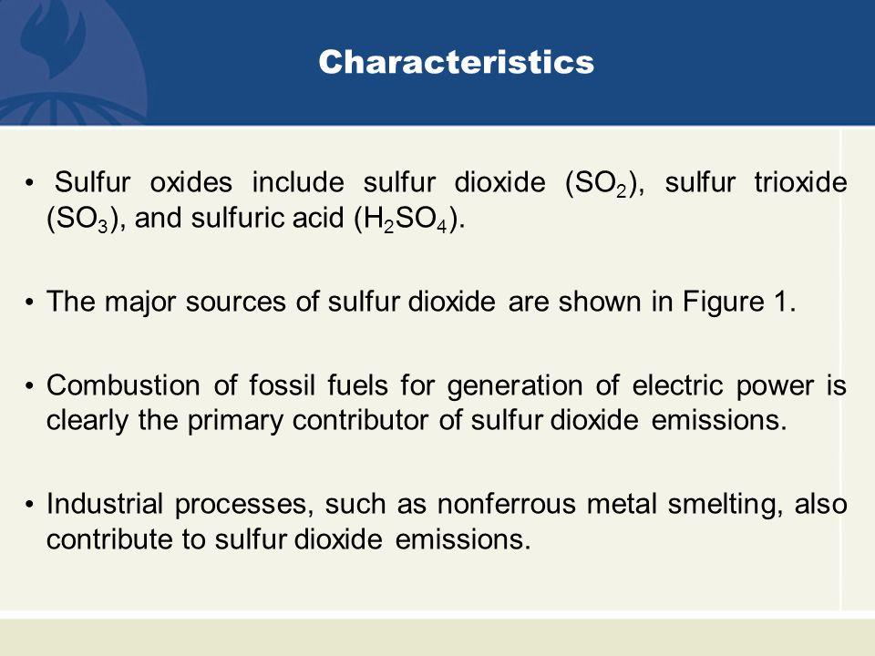 Characteristics Sulfur oxides include sulfur dioxide (SO2), sulfur trioxide (SO3), and sulfuric acid (H2SO4).