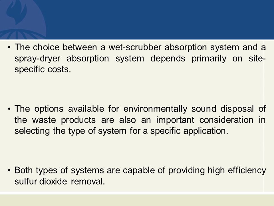 The choice between a wet-scrubber absorption system and a spray-dryer absorption system depends primarily on site-specific costs.