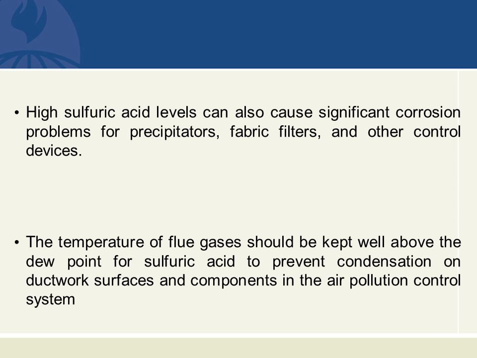 High sulfuric acid levels can also cause significant corrosion problems for precipitators, fabric filters, and other control devices.