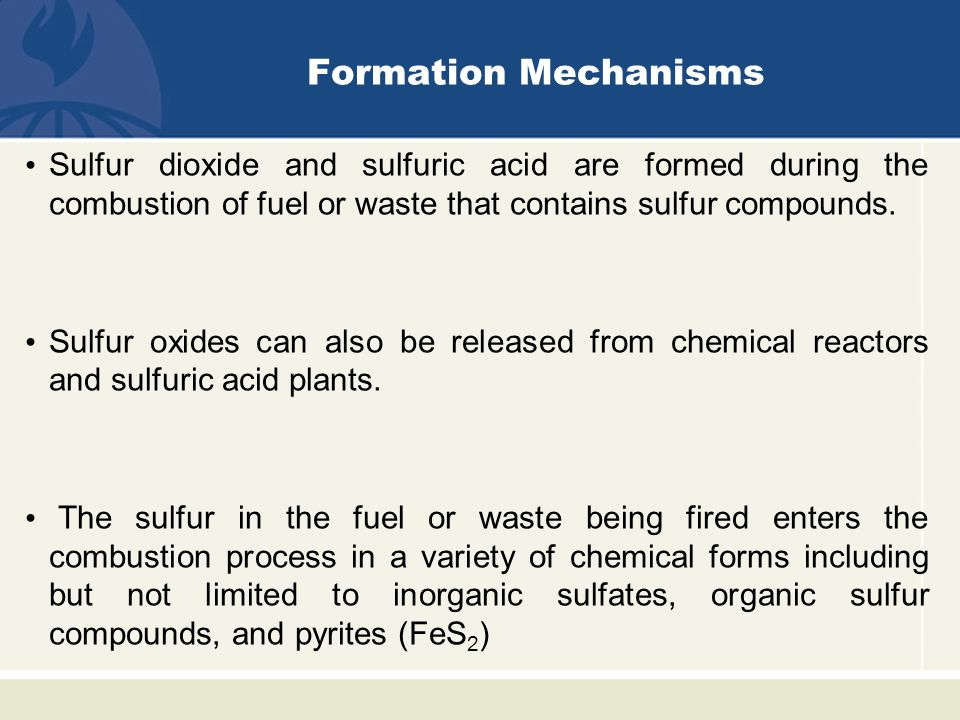 Formation Mechanisms Sulfur dioxide and sulfuric acid are formed during the combustion of fuel or waste that contains sulfur compounds.