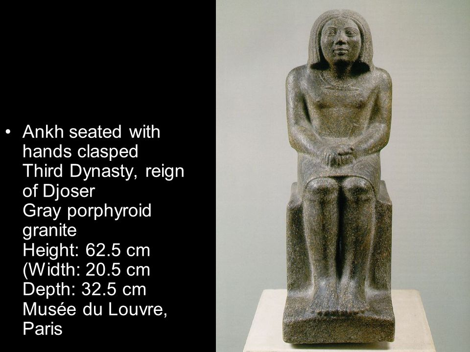Ankh seated with hands clasped Third Dynasty, reign of Djoser Gray porphyroid granite Height: 62.5 cm (Width: 20.5 cm Depth: 32.5 cm Musée du Louvre, Paris