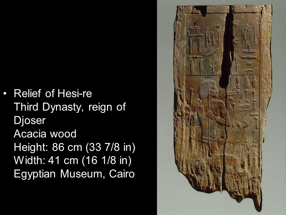 Relief of Hesi-re Third Dynasty, reign of Djoser Acacia wood Height: 86 cm (33 7/8 in) Width: 41 cm (16 1/8 in) Egyptian Museum, Cairo
