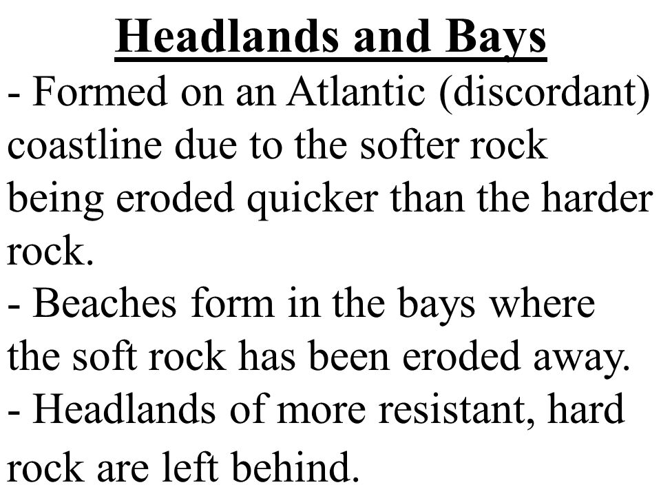 Headlands and Bays - Formed on an Atlantic (discordant) coastline due to the softer rock being eroded quicker than the harder rock.