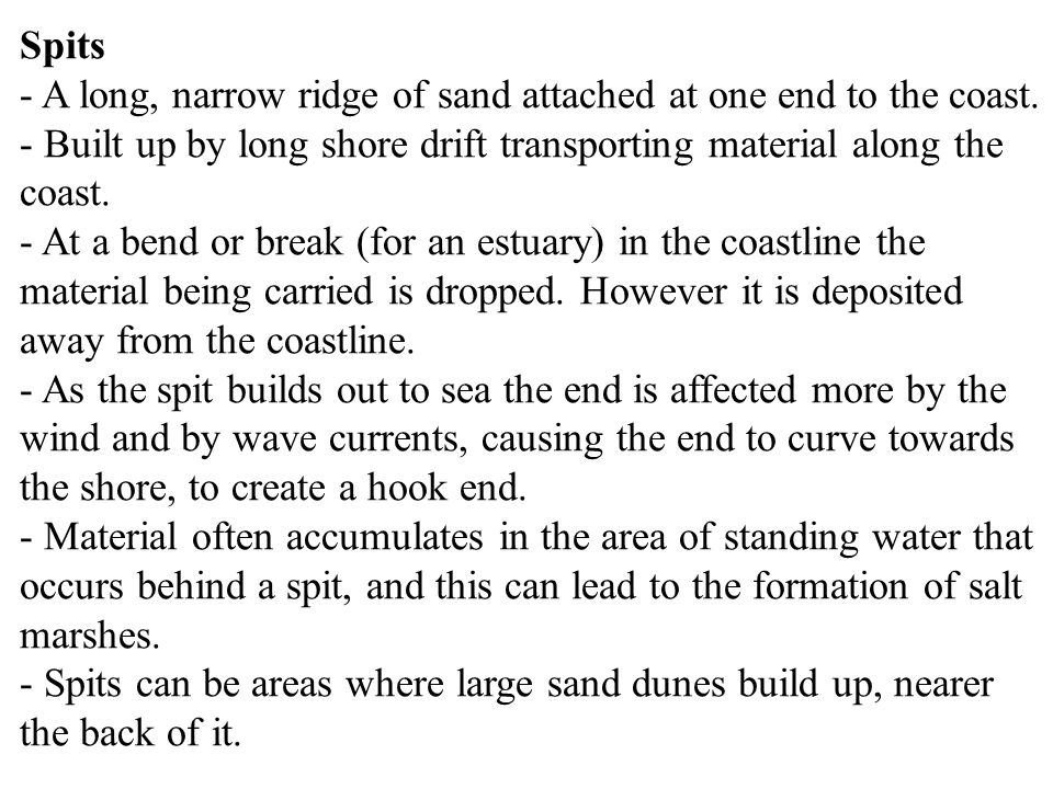 Spits - A long, narrow ridge of sand attached at one end to the coast. - Built up by long shore drift transporting material along the coast.