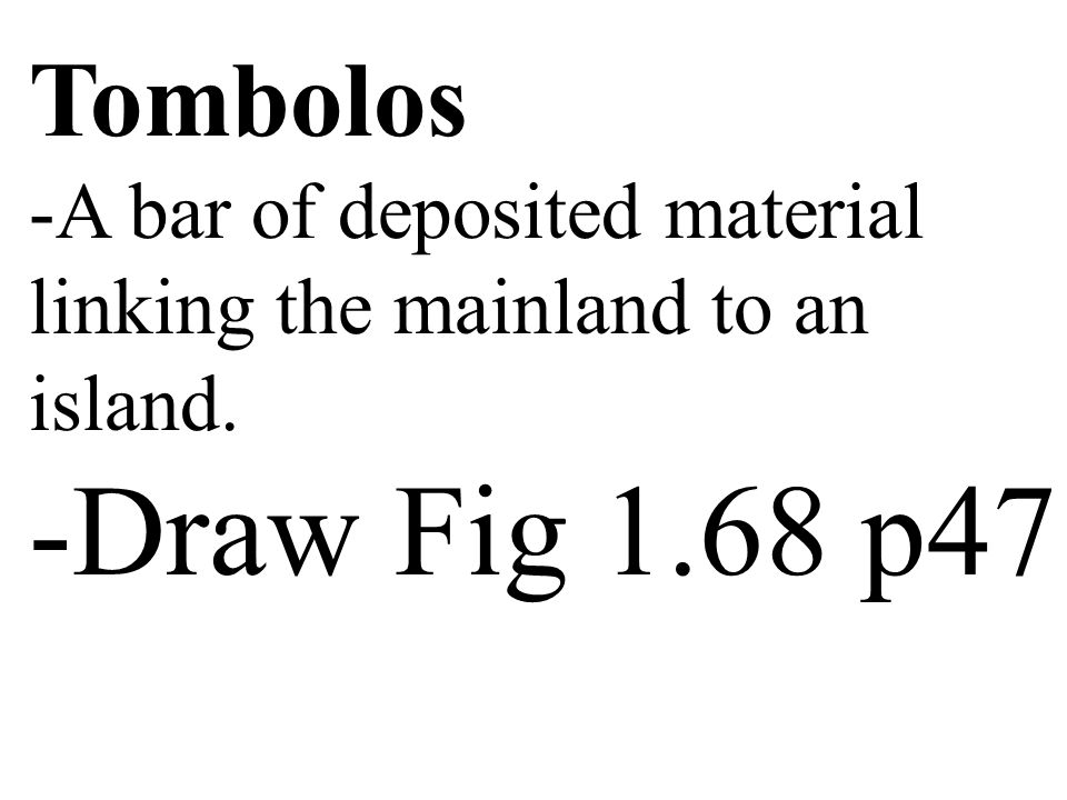 Tombolos A bar of deposited material linking the mainland to an island. Draw Fig 1.68 p47