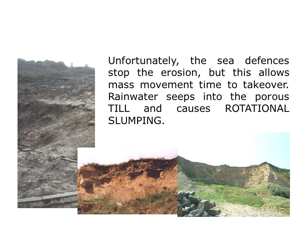 Unfortunately, the sea defences stop the erosion, but this allows mass movement time to takeover.