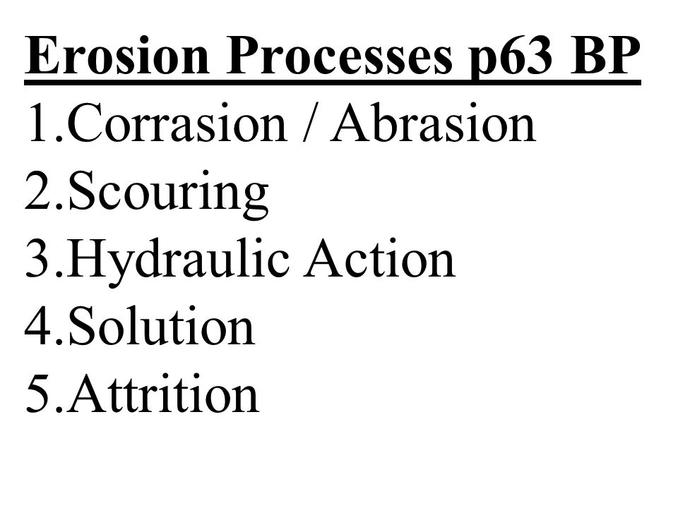 Erosion Processes p63 BP Corrasion / Abrasion Scouring Hydraulic Action Solution Attrition