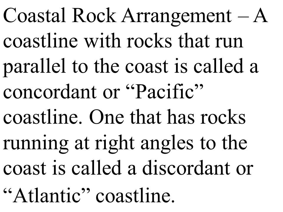 Coastal Rock Arrangement – A coastline with rocks that run parallel to the coast is called a concordant or Pacific coastline.