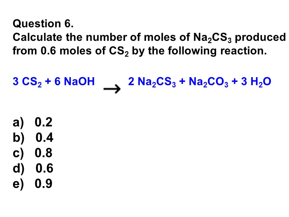 Question 6. Calculate the number of moles of Na2CS3 produced from 0.6 moles of CS2 by the following reaction.