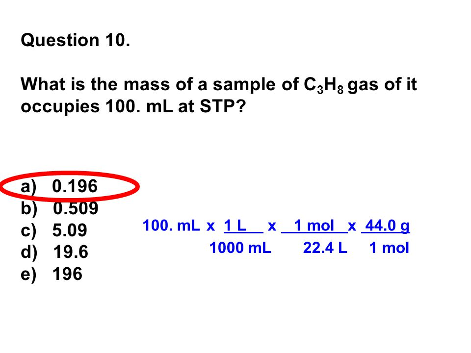 Question 10. What is the mass of a sample of C3H8 gas of it occupies 100. mL at STP a) 0.196. b) 0.509.