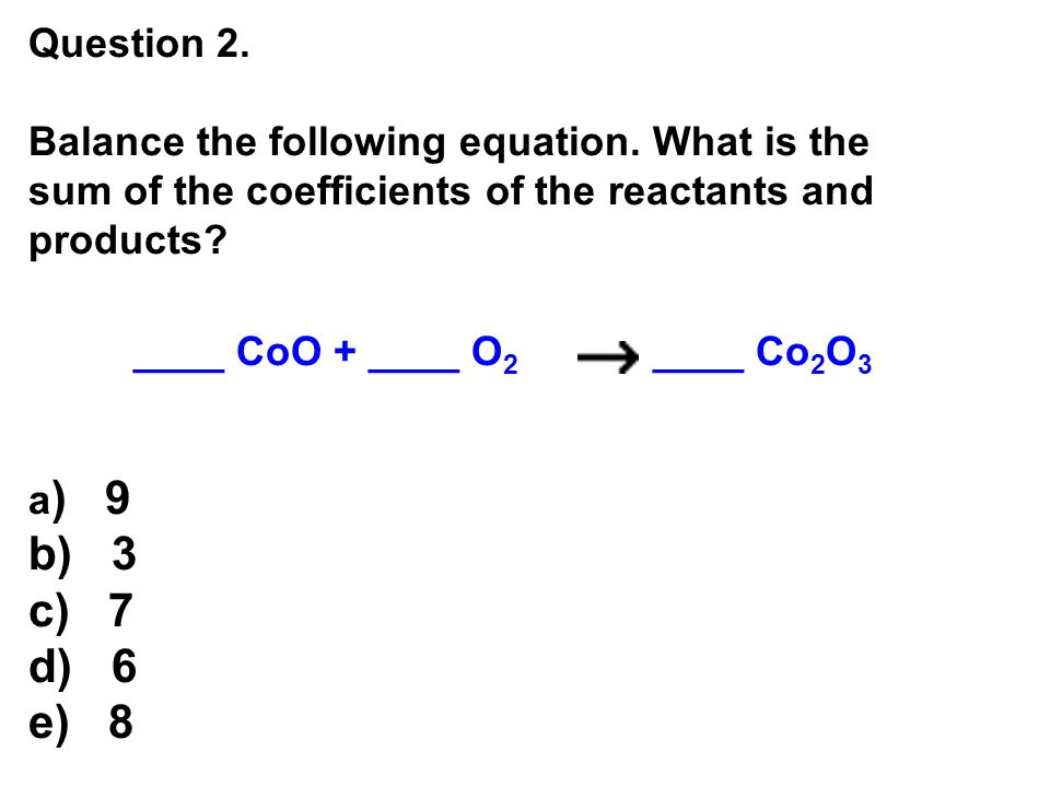 Question 2. Balance the following equation. What is the sum of the coefficients of the reactants and products
