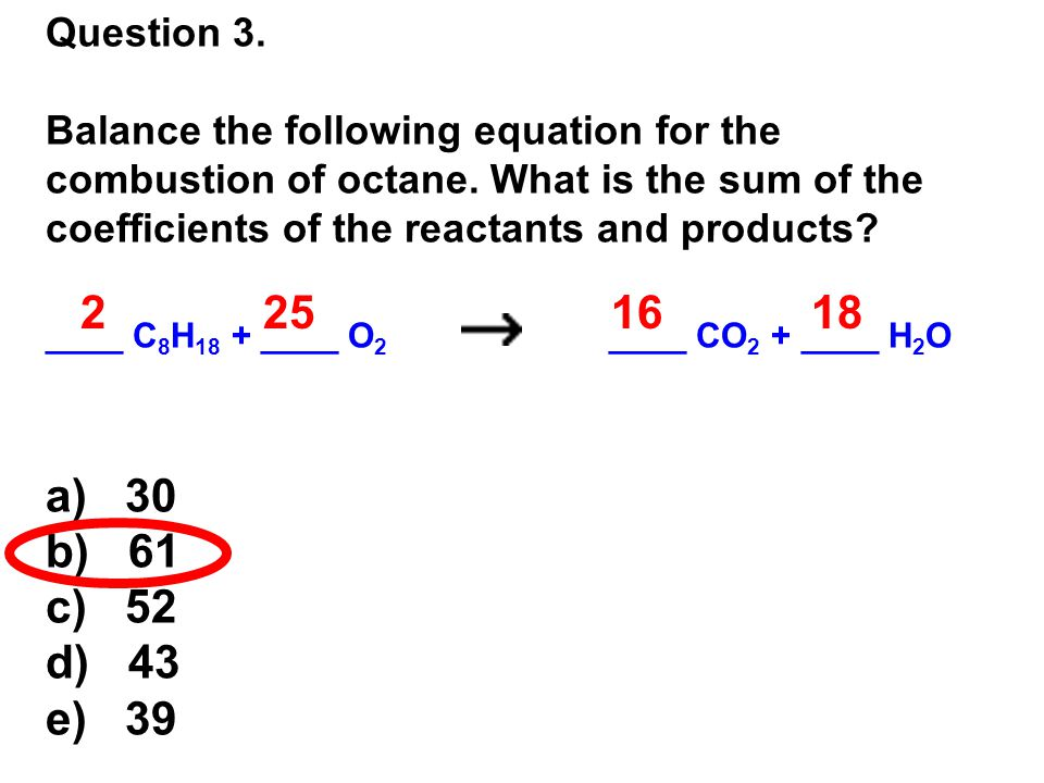 Question 3. Balance the following equation for the combustion of octane. What is the sum of the coefficients of the reactants and products