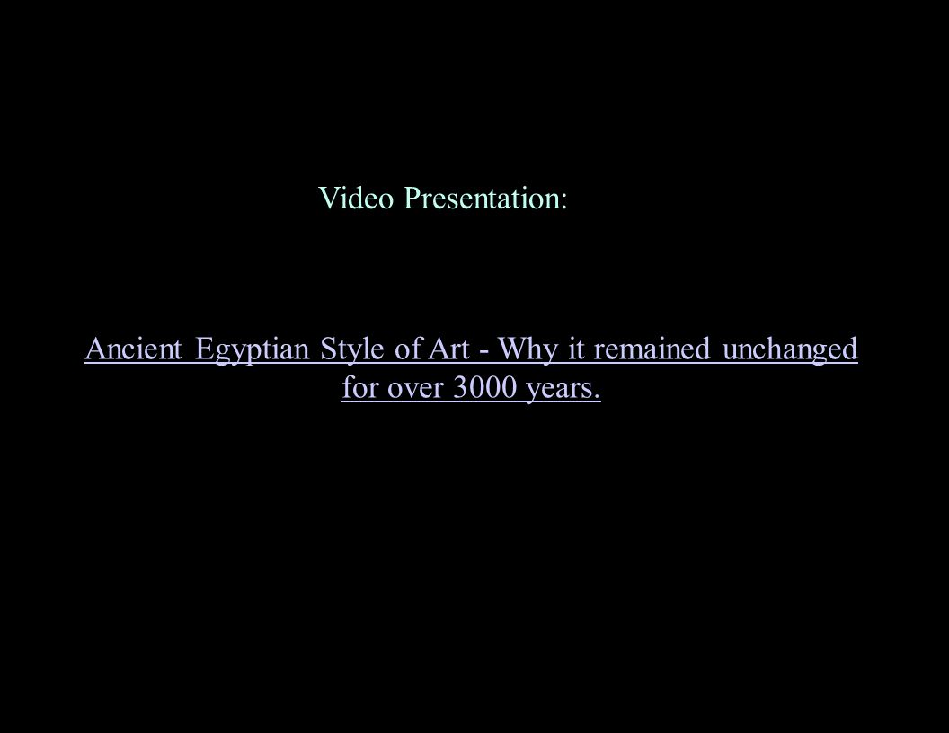 Video Presentation: : Ancient Egyptian Style of Art - Why it remained unchanged for over 3000 years.