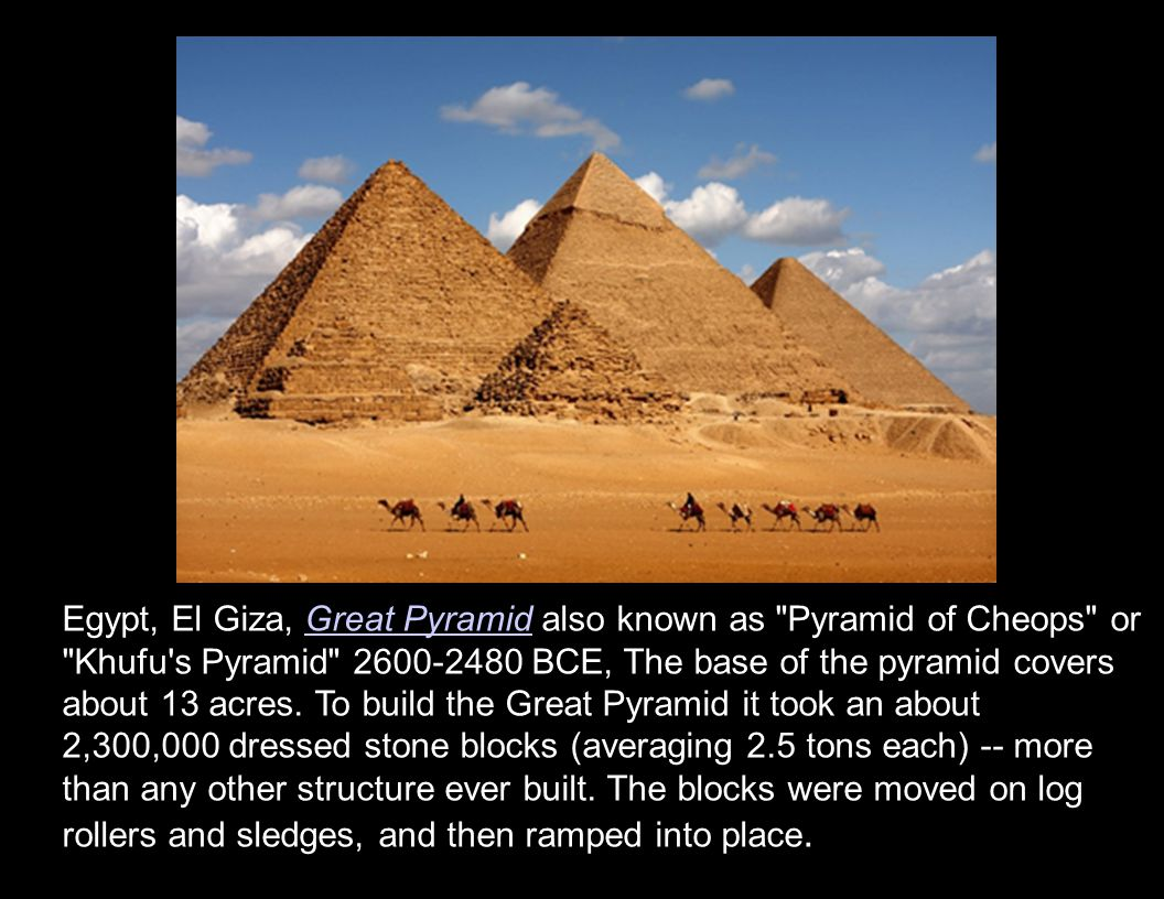 Egypt, El Giza, Great Pyramid also known as Pyramid of Cheops or Khufu s Pyramid 2600-2480 BCE, The base of the pyramid covers about 13 acres.