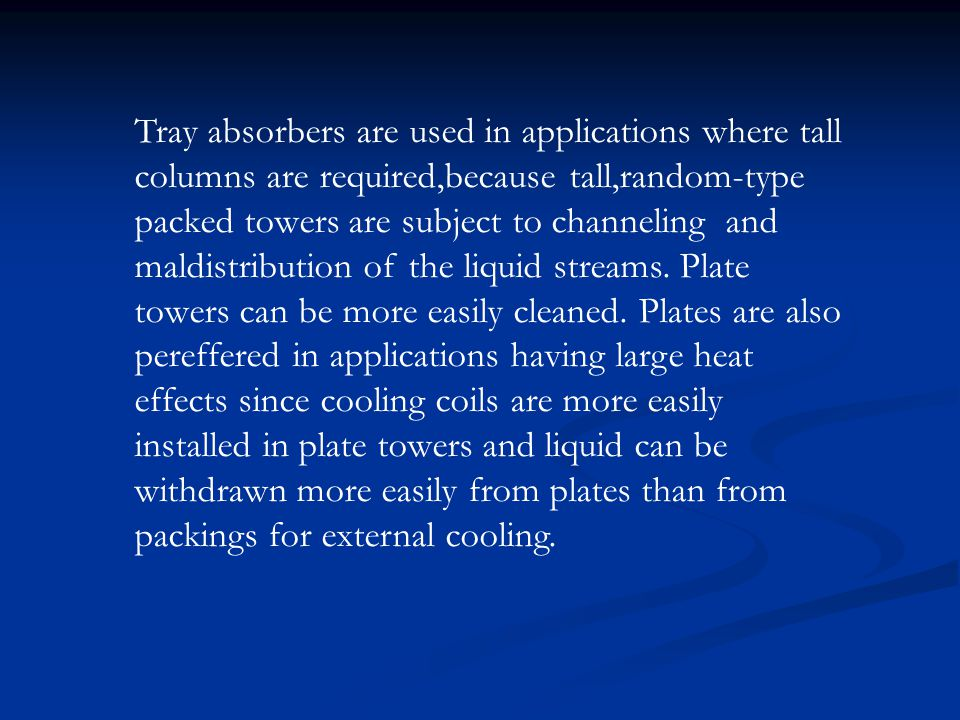 Tray absorbers are used in applications where tall columns are required,because tall,random-type packed towers are subject to channeling and maldistribution of the liquid streams.