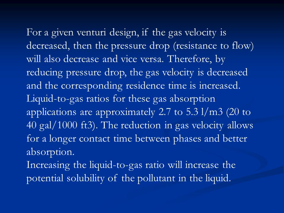 For a given venturi design, if the gas velocity is decreased, then the pressure drop (resistance to flow) will also decrease and vice versa. Therefore, by reducing pressure drop, the gas velocity is decreased and the corresponding residence time is increased. Liquid-to-gas ratios for these gas absorption applications are approximately 2.7 to 5.3 l/m3 (20 to 40 gal/1000 ft3). The reduction in gas velocity allows for a longer contact time between phases and better absorption.