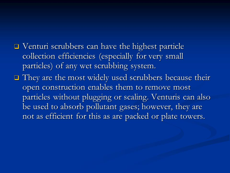 Venturi scrubbers can have the highest particle collection efficiencies (especially for very small particles) of any wet scrubbing system.