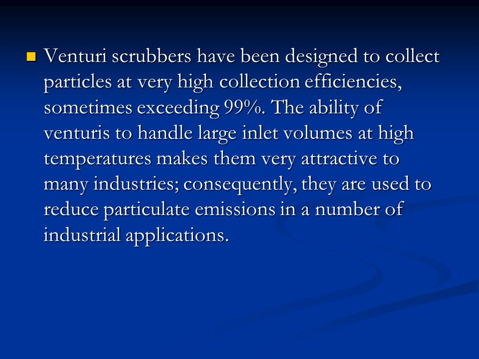 Venturi scrubbers have been designed to collect particles at very high collection efficiencies, sometimes exceeding 99%.