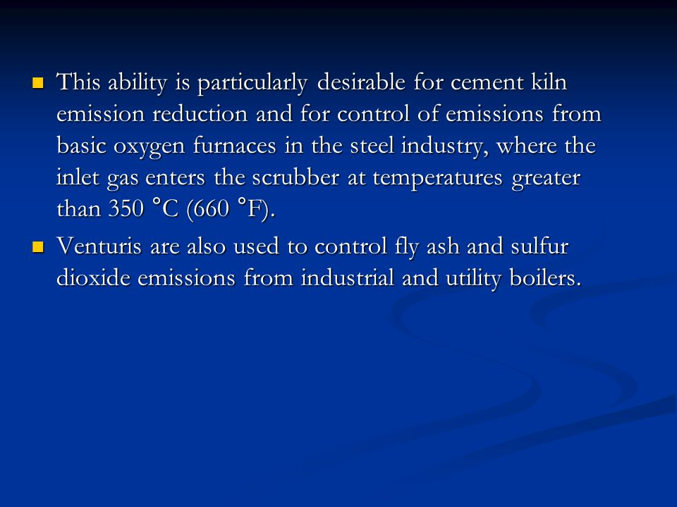 This ability is particularly desirable for cement kiln emission reduction and for control of emissions from basic oxygen furnaces in the steel industry, where the inlet gas enters the scrubber at temperatures greater than 350 °C (660 °F).