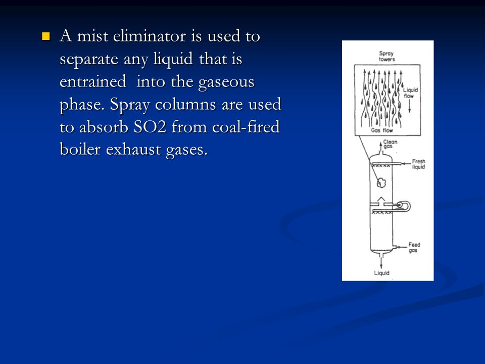 A mist eliminator is used to separate any liquid that is entrained into the gaseous phase.
