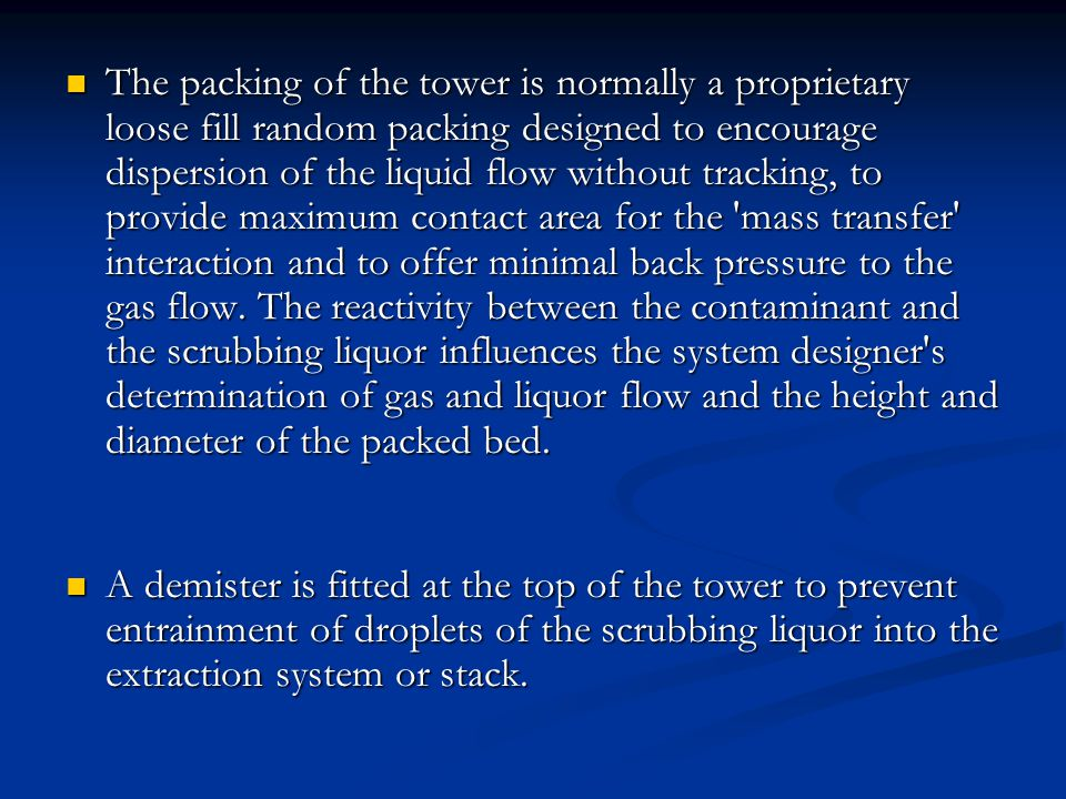 The packing of the tower is normally a proprietary loose fill random packing designed to encourage dispersion of the liquid flow without tracking, to provide maximum contact area for the mass transfer interaction and to offer minimal back pressure to the gas flow. The reactivity between the contaminant and the scrubbing liquor influences the system designer s determination of gas and liquor flow and the height and diameter of the packed bed.