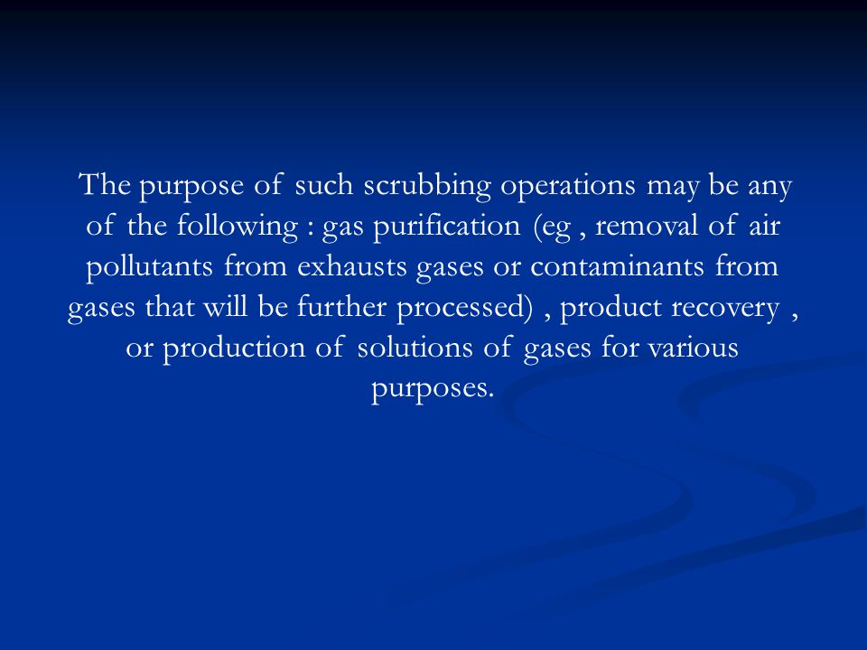 The purpose of such scrubbing operations may be any of the following : gas purification (eg , removal of air pollutants from exhausts gases or contaminants from gases that will be further processed) , product recovery , or production of solutions of gases for various purposes.