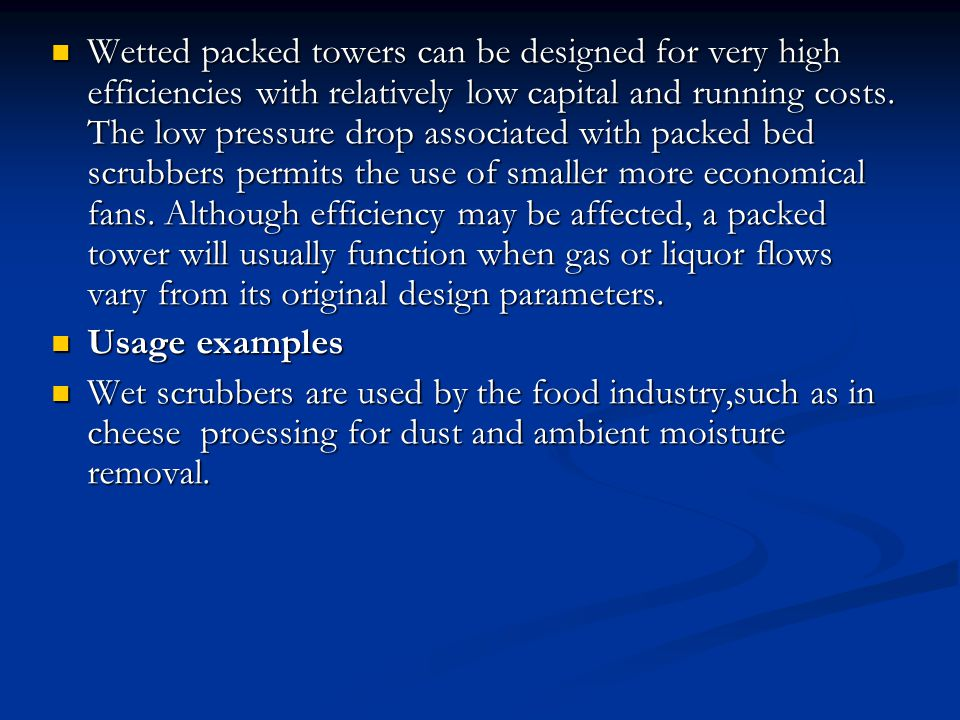 Wetted packed towers can be designed for very high efficiencies with relatively low capital and running costs. The low pressure drop associated with packed bed scrubbers permits the use of smaller more economical fans. Although efficiency may be affected, a packed tower will usually function when gas or liquor flows vary from its original design parameters.