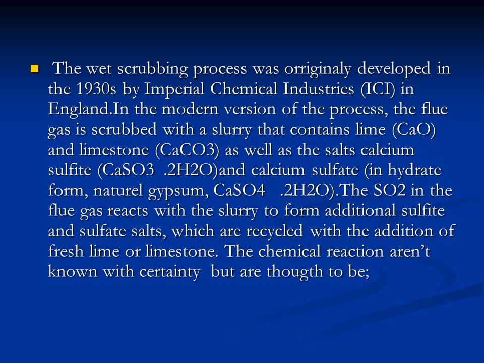 The wet scrubbing process was orriginaly developed in the 1930s by Imperial Chemical Industries (ICI) in England.In the modern version of the process, the flue gas is scrubbed with a slurry that contains lime (CaO) and limestone (CaCO3) as well as the salts calcium sulfite (CaSO3 .2H2O)and calcium sulfate (in hydrate form, naturel gypsum, CaSO4 .2H2O).The SO2 in the flue gas reacts with the slurry to form additional sulfite and sulfate salts, which are recycled with the addition of fresh lime or limestone.