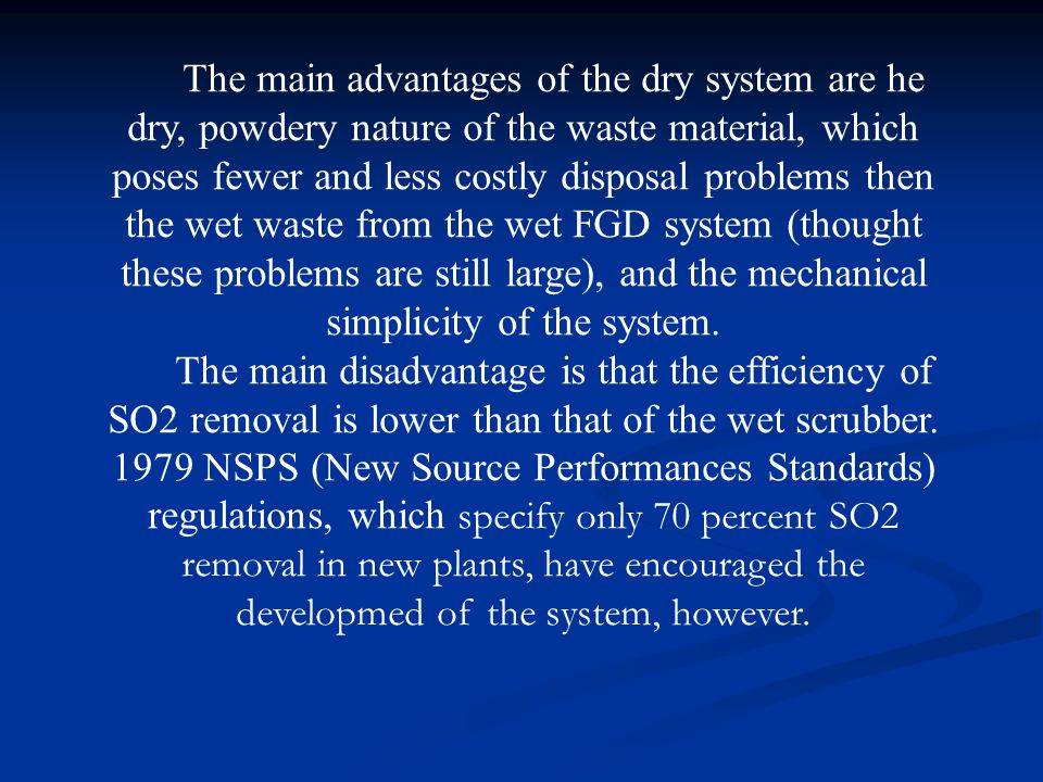 The main advantages of the dry system are he dry, powdery nature of the waste material, which poses fewer and less costly disposal problems then the wet waste from the wet FGD system (thought these problems are still large), and the mechanical simplicity of the system.