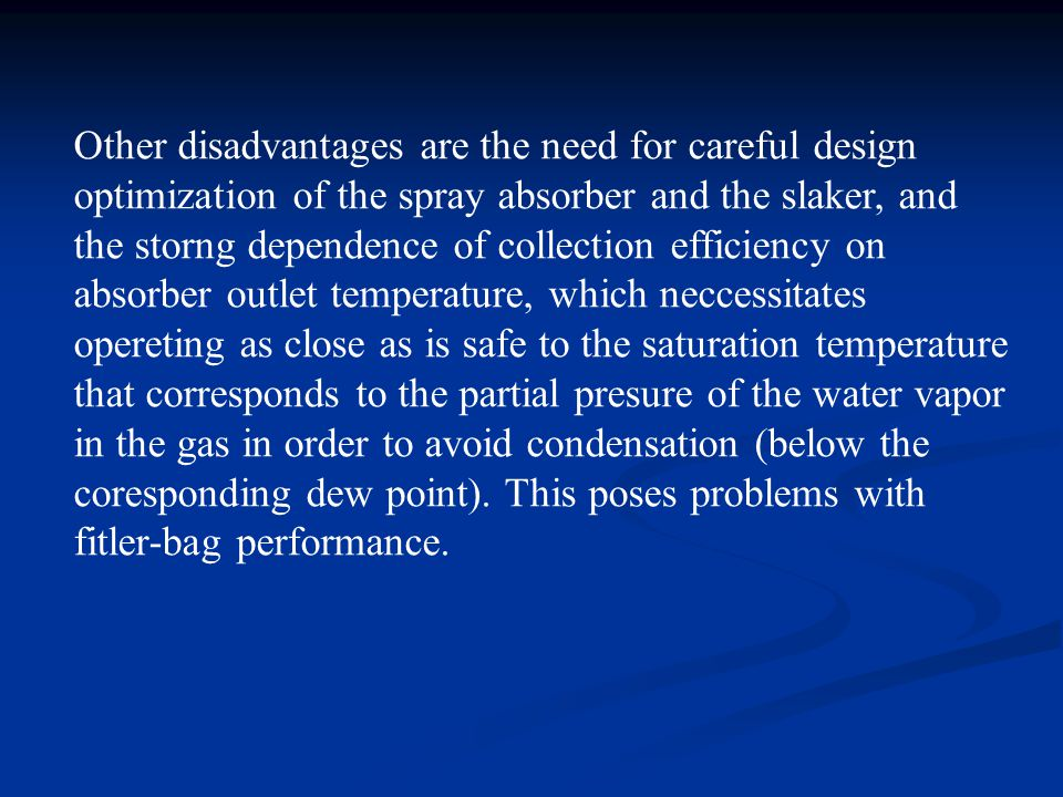 Other disadvantages are the need for careful design optimization of the spray absorber and the slaker, and the storng dependence of collection efficiency on absorber outlet temperature, which neccessitates opereting as close as is safe to the saturation temperature that corresponds to the partial presure of the water vapor in the gas in order to avoid condensation (below the coresponding dew point).