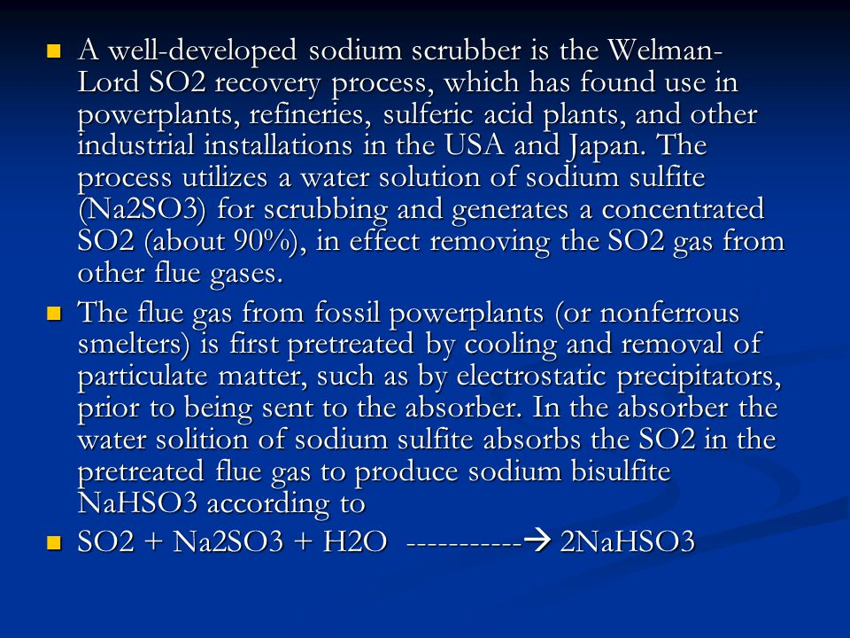 A well-developed sodium scrubber is the Welman-Lord SO2 recovery process, which has found use in powerplants, refineries, sulferic acid plants, and other industrial installations in the USA and Japan. The process utilizes a water solution of sodium sulfite (Na2SO3) for scrubbing and generates a concentrated SO2 (about 90%), in effect removing the SO2 gas from other flue gases.