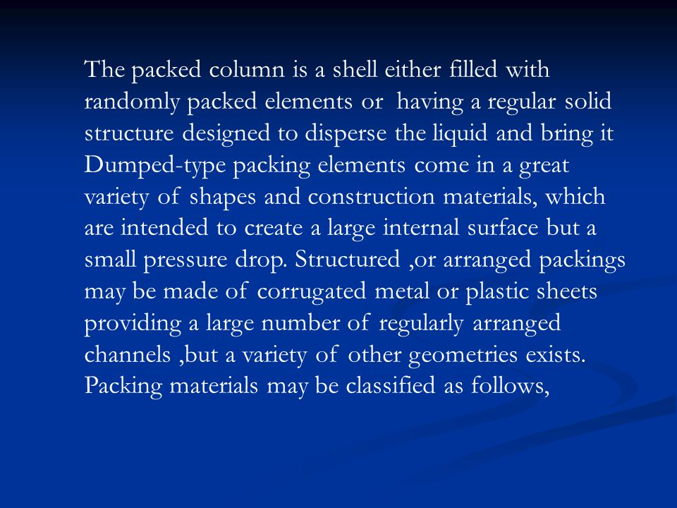 The packed column is a shell either filled with randomly packed elements or having a regular solid structure designed to disperse the liquid and bring it Dumped-type packing elements come in a great variety of shapes and construction materials, which are intended to create a large internal surface but a small pressure drop. Structured ,or arranged packings may be made of corrugated metal or plastic sheets providing a large number of regularly arranged channels ,but a variety of other geometries exists.