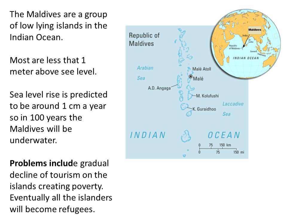 The Maldives are a group of low lying islands in the Indian Ocean.