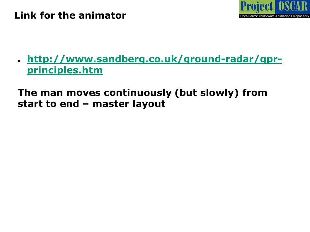 Link for the animator http://www.sandberg.co.uk/ground-radar/gpr-principles.htm. The man moves continuously (but slowly) from.