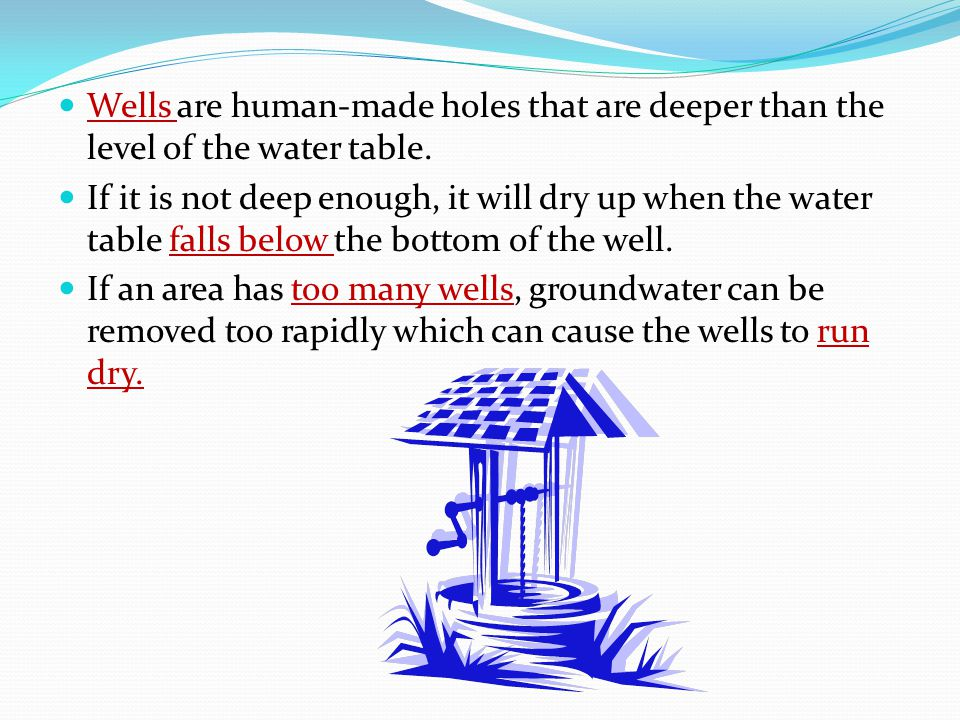 Wells are human-made holes that are deeper than the level of the water table.