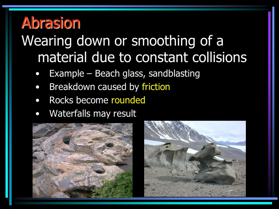 Abrasion Wearing down or smoothing of a material due to constant collisions. Example – Beach glass, sandblasting.